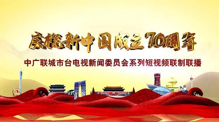 """""""庆祝新中国成立70周年""""联制联播短视频节目"""
