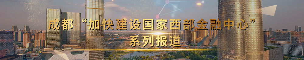 """成都""""加快建设国家西部金融中心""""系列报道"""