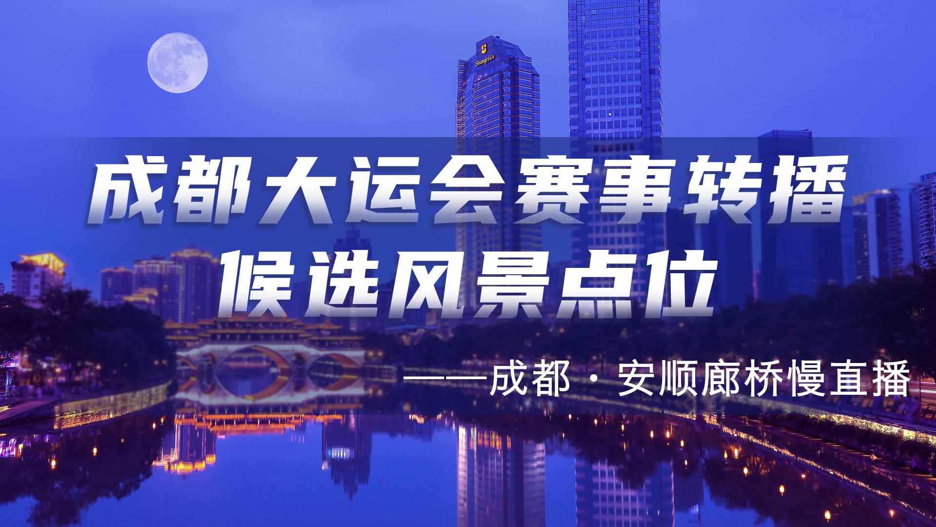 【直播】成都大运会赛事转播候选风景点位——成都·安顺廊桥慢直播